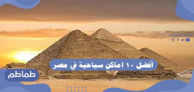 افضل 10 اماكن سياحية في مصر .. أجمل مناطق سياحية في مصر