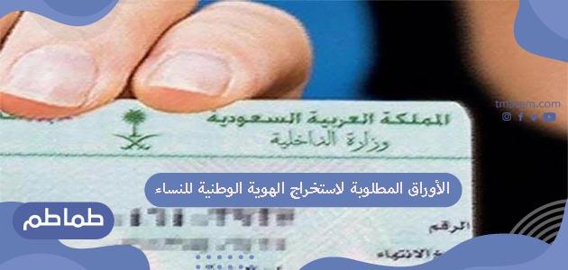 الأوراق المطلوبة لاستخراج الهوية للنساء .. بطاقة الهوية الوطنية