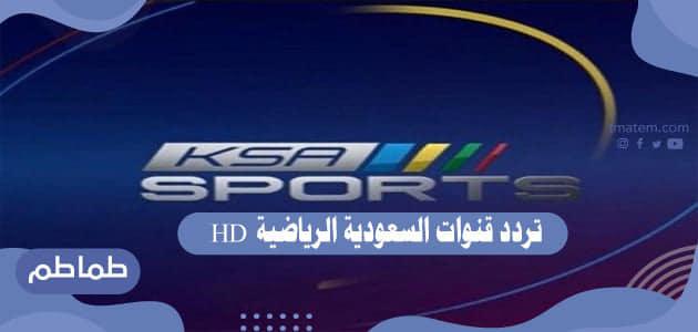 تردد قنوات السعودية الرياضية HD .. ما هو تردد القنوات السعودي الرياضية اتش دي