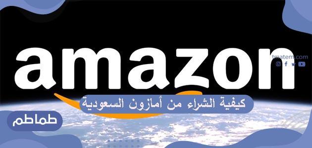 كيفية الشراء من أمازون السعودية .. طريقة الطلب من أمازون السعودية
