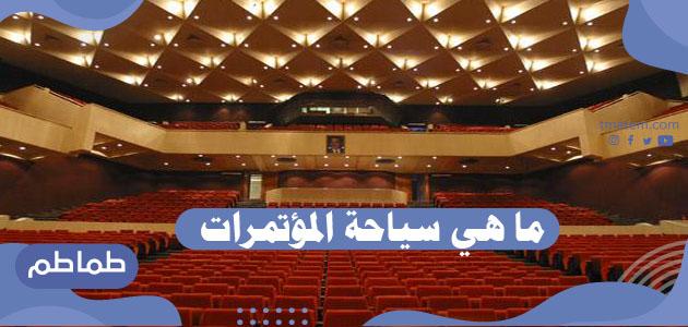 ما هي سياحة المؤتمرات و أهم فوائدها الاقتصادية والسياسية