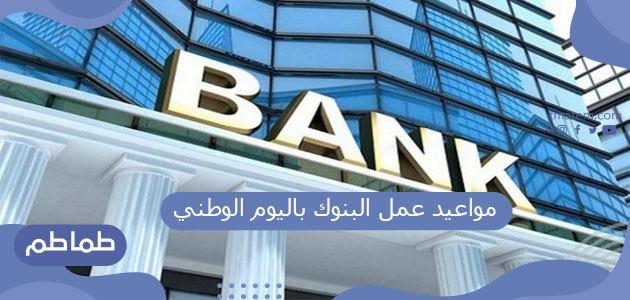 مواعيد عمل البنوك باليوم الوطني