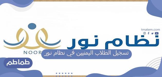 طريقة تسجيل الطلاب اليمنيين في نظام نور 1442 هـ