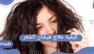 كيفية علاج هيشان الشعر وافضل الوصفات والمنتجات للتخلص من هيشان الشعر