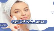 روتين البشرة قبل النوم 8 حطوات لروتينا العنايه بالبشره قبل النوم