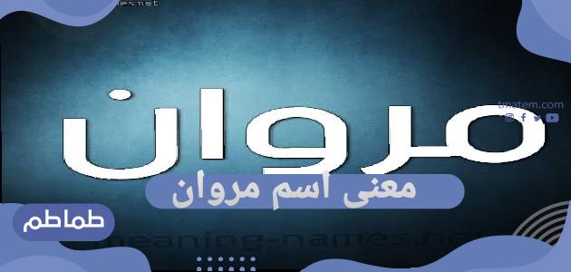 معنى اسم مروان وما السمات الشخصية للشخص صاحب اسم مروان