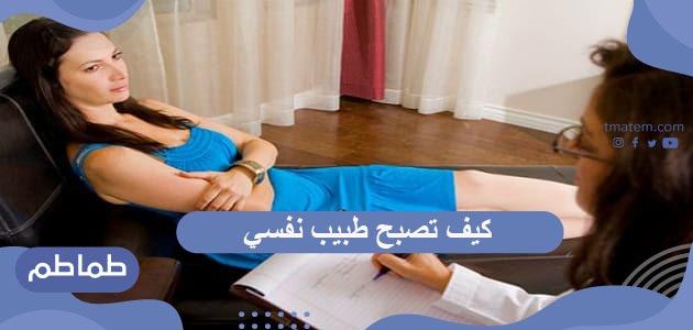 كيف تكون طبيب نفسي