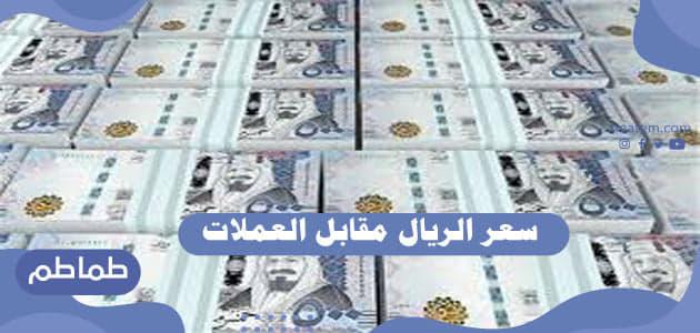 سعر الريال مقابل العملات الأجنبية والعربية .. أسعار الريال اليوم في البنوك العربية