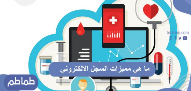 ما هي مميزات السجل الالكتروني الطبي لضمان أفضل رعاية صحية