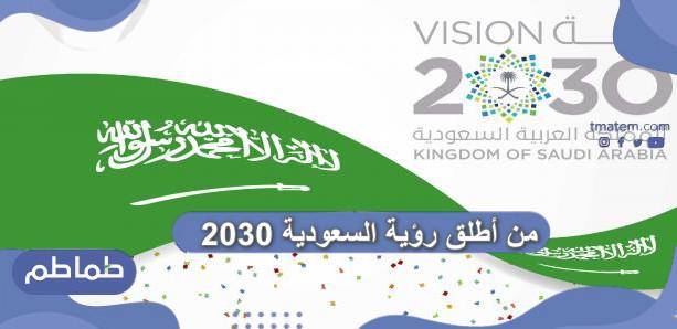 من أطلق رؤية السعودية 2030  .. تاريخ إطلاق رؤية المملكة 2030