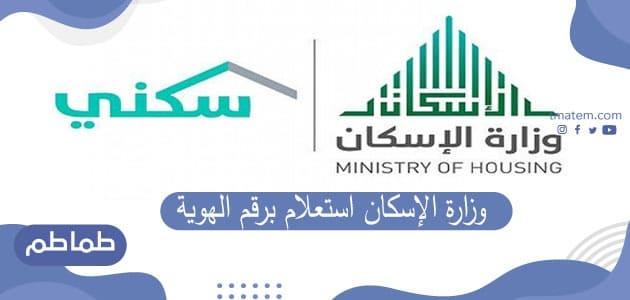وزارة الإسكان استعلام برقم الهوية .. طريقة الاستعلام عن المستفيدين من برنامج سكني