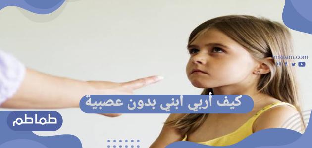 كيف أربي ابني بدون عصبية …تصرفات تساعدك على اكتساب الهدوء مع ابنائك