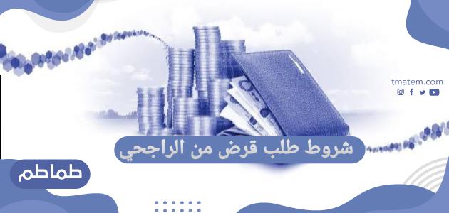 شروط طلب قرض من الراجحي …طريقة الحصول على قرض بنك الراجحي