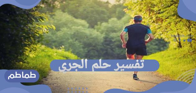 تفسير حلم الجري .. تفسير الجري في المنام للرجل وللعزباء والمتزوجة والحامل