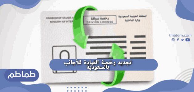 تجديد رخصة القيادة للأجانب بالسعودية..الوثائق المطلوبة لتجديد رخصة القيادة