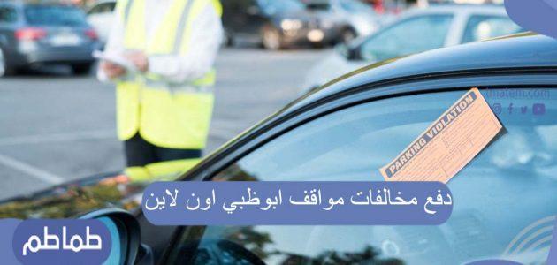 دفع مخالفات مواقف ابوظبي اون لاين .. أماكن دفع مخالفات مواقف ابوظبي