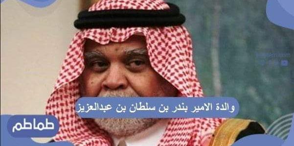 والدة الامير بندر بن سلطان بن عبدالعزيز