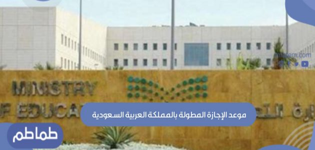 موعد الإجازة المطولة بالمملكة العربية السعودية